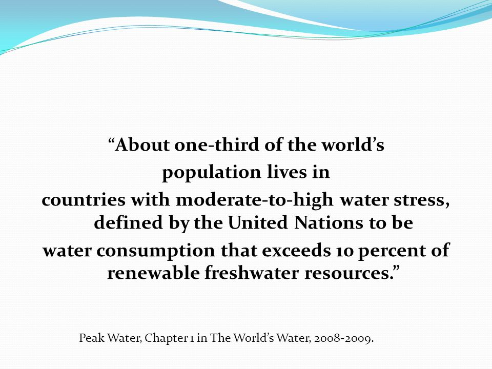 About one-third of the world's population lives in countries with moderate-to-high water stress, defined by the United Nations to be water consumption that exceeds 10 percent of renewable freshwater resources. Peak Water, Chapter 1 in The World's Water, 2008-2009.