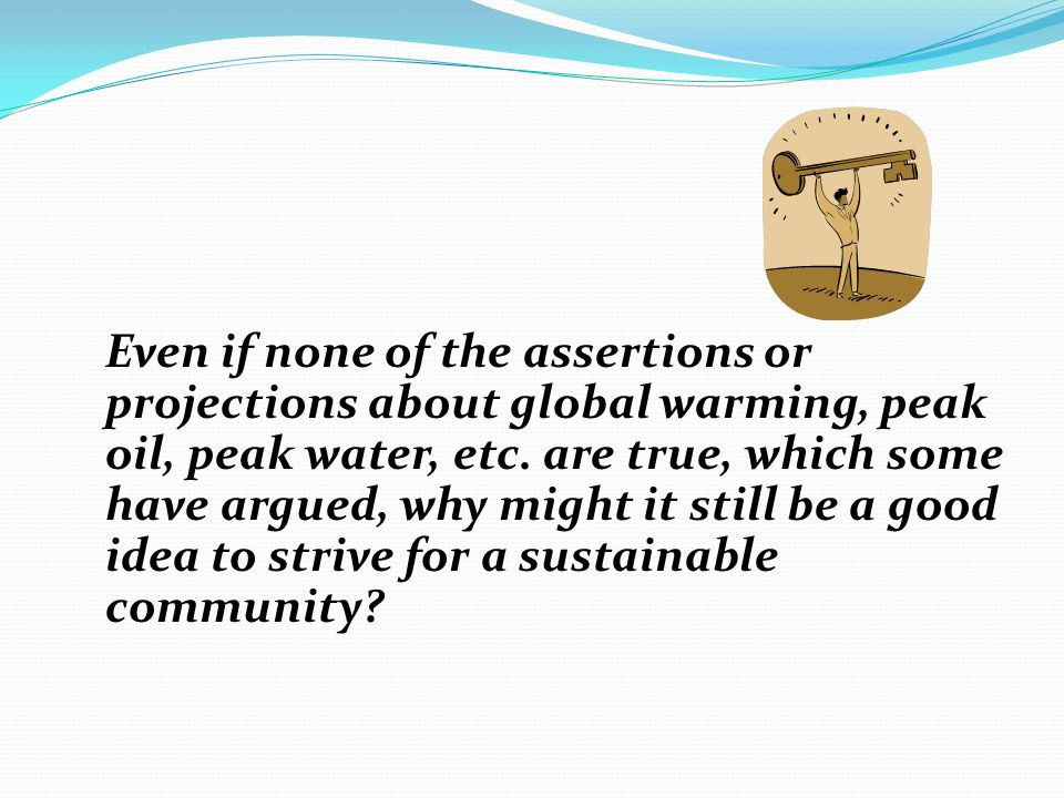 Even if none of the assertions or projections about global warming, peak oil, peak water, etc.