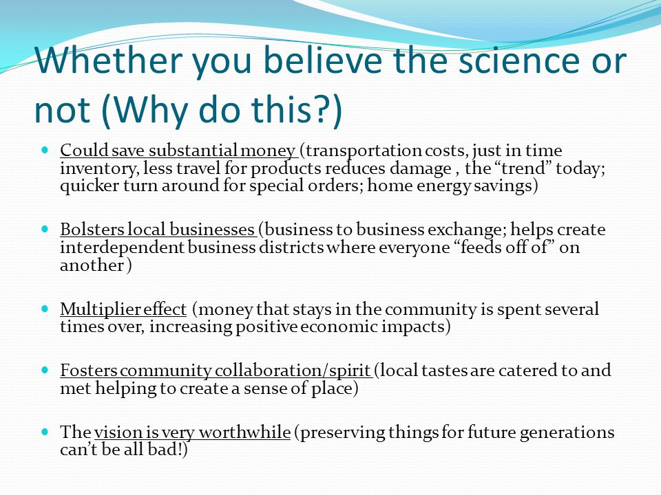 Whether you believe the science or not (Why do this?) Could save substantial money (transportation costs, just in time inventory, less travel for products reduces damage, the trend today; quicker turn around for special orders; home energy savings) Bolsters local businesses (business to business exchange; helps create interdependent business districts where everyone feeds off of on another ) Multiplier effect (money that stays in the community is spent several times over, increasing positive economic impacts) Fosters community collaboration/spirit (local tastes are catered to and met helping to create a sense of place) The vision is very worthwhile (preserving things for future generations can't be all bad!)