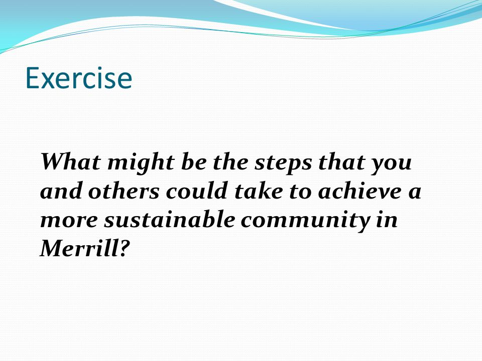 Exercise What might be the steps that you and others could take to achieve a more sustainable community in Merrill