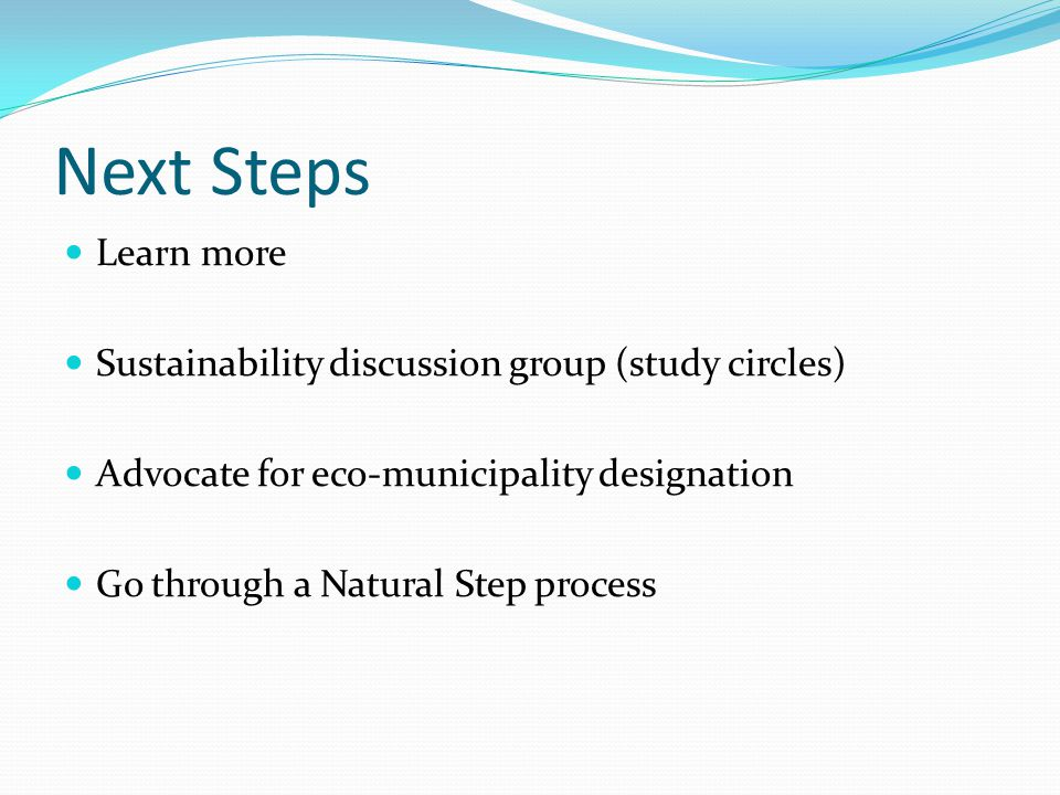Next Steps Learn more Sustainability discussion group (study circles) Advocate for eco-municipality designation Go through a Natural Step process