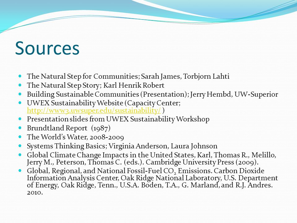 Sources The Natural Step for Communities; Sarah James, Torbjorn Lahti The Natural Step Story; Karl Henrik Robert Building Sustainable Communities (Presentation); Jerry Hembd, UW-Superior UWEX Sustainability Website (Capacity Center; http://www3.uwsuper.edu/sustainability/ ) http://www3.uwsuper.edu/sustainability/ Presentation slides from UWEX Sustainability Workshop Brundtland Report (1987) The World's Water, 2008-2009 Systems Thinking Basics; Virginia Anderson, Laura Johnson Global Climate Change Impacts in the United States, Karl, Thomas R., Melillo, Jerry M., Peterson, Thomas C.