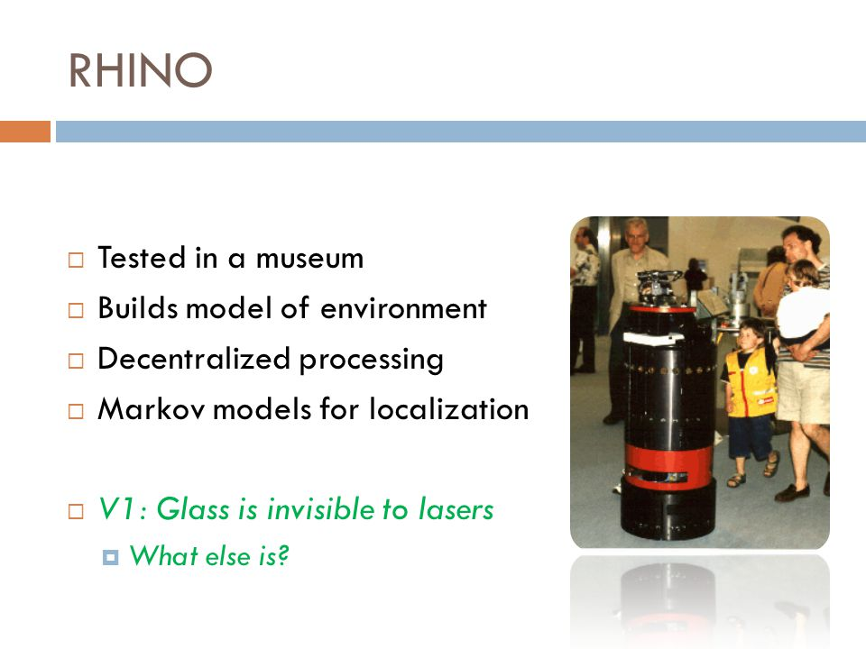 RHINO  Tested in a museum  Builds model of environment  Decentralized processing  Markov models for localization  V1: Glass is invisible to lasers  What else is