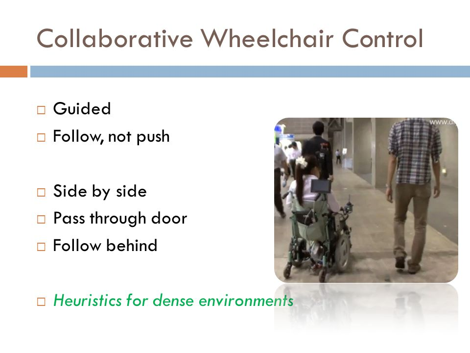Collaborative Wheelchair Control  Guided  Follow, not push  Side by side  Pass through door  Follow behind  Heuristics for dense environments