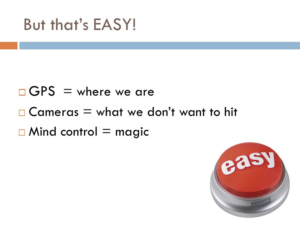 But that's EASY!  GPS = where we are  Cameras = what we don't want to hit  Mind control = magic