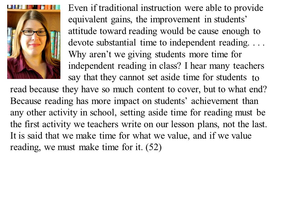 Even if traditional instruction were able to provide equivalent gains, the improvement in students' attitude toward reading would be cause enough to devote substantial time to independent reading....