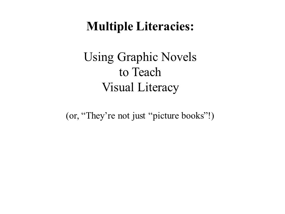Multiple Literacies: Using Graphic Novels to Teach Visual Literacy (or, They're not just picture books !)