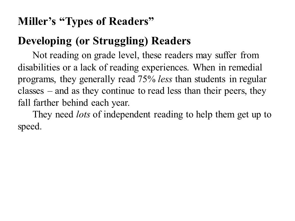 Miller's Types of Readers Developing (or Struggling) Readers Not reading on grade level, these readers may suffer from disabilities or a lack of reading experiences.