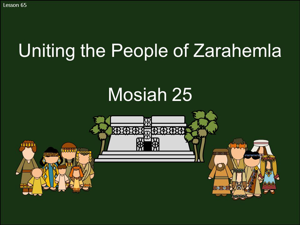 Lesson 65 Uniting the People of Zarahemla Mosiah 25