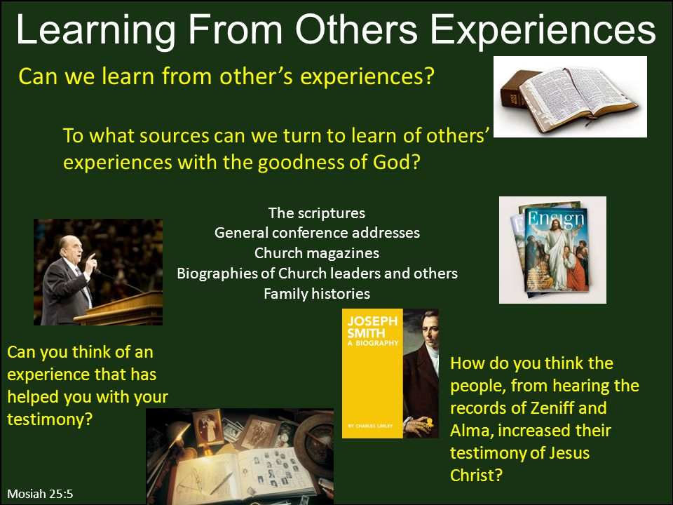 Mosiah 25:5 Learning From Others Experiences To what sources can we turn to learn of others' experiences with the goodness of God? The scriptures Gene