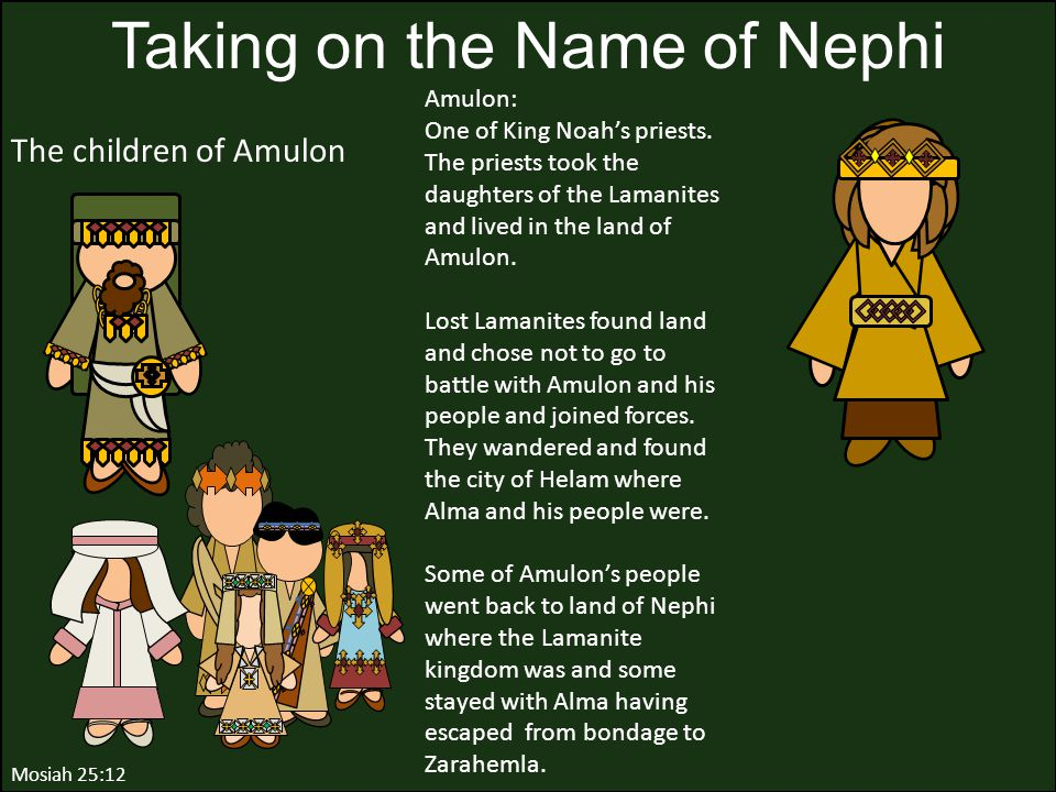 Mosiah 25:12 Taking on the Name of Nephi Amulon: One of King Noah's priests. The priests took the daughters of the Lamanites and lived in the land of