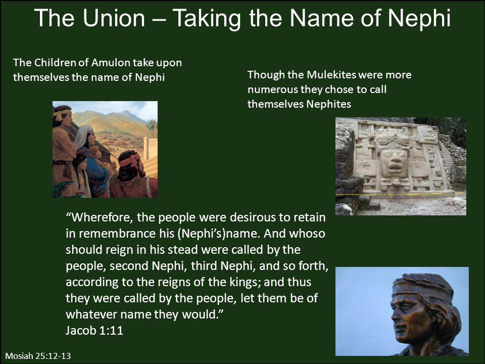 Though the Mulekites were more numerous they chose to call themselves Nephites The Union – Taking the Name of Nephi Mosiah 25:12-13 The Children of Am