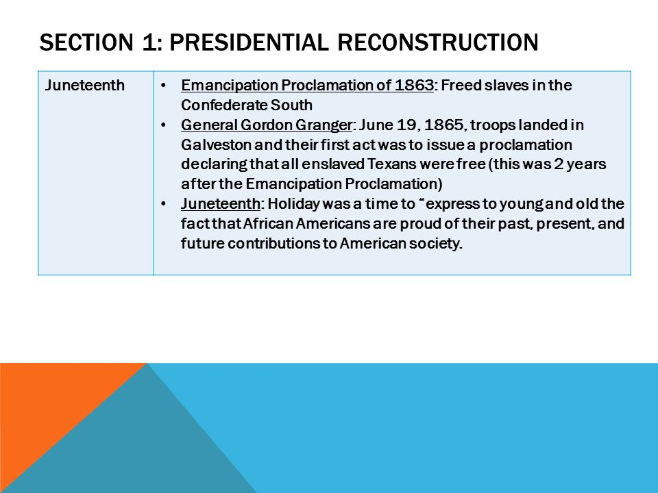 SECTION 1: PRESIDENTIAL RECONSTRUCTION Juneteenth Emancipation Proclamation of 1863: Freed slaves in the Confederate South General Gordon Granger: Jun