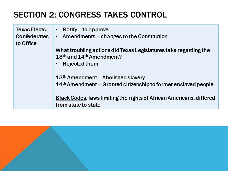 SECTION 2: CONGRESS TAKES CONTROL Texas Elects Confederates to Office Ratify – to approve Amendments – changes to the Constitution What troubling acti