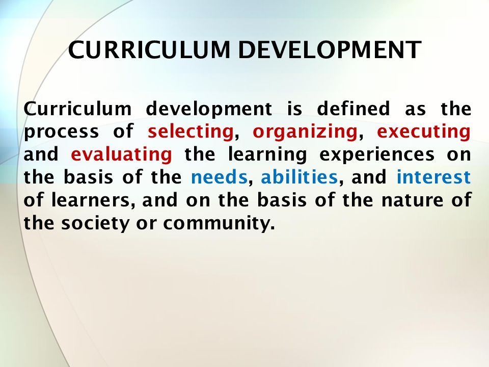 Curriculum development is defined as the process of selecting, organizing, executing and evaluating the learning experiences on the basis of the needs