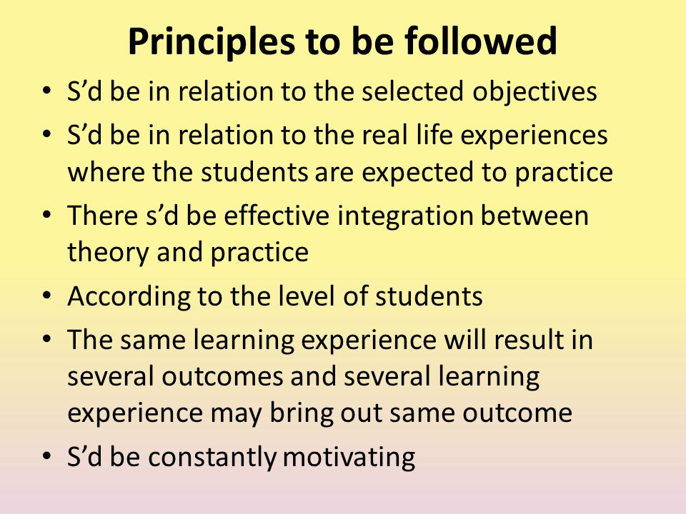 Principles to be followed S'd be in relation to the selected objectives S'd be in relation to the real life experiences where the students are expecte