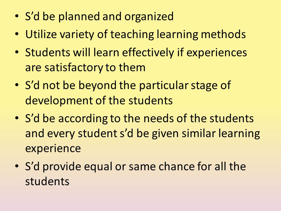 S'd be planned and organized Utilize variety of teaching learning methods Students will learn effectively if experiences are satisfactory to them S'd