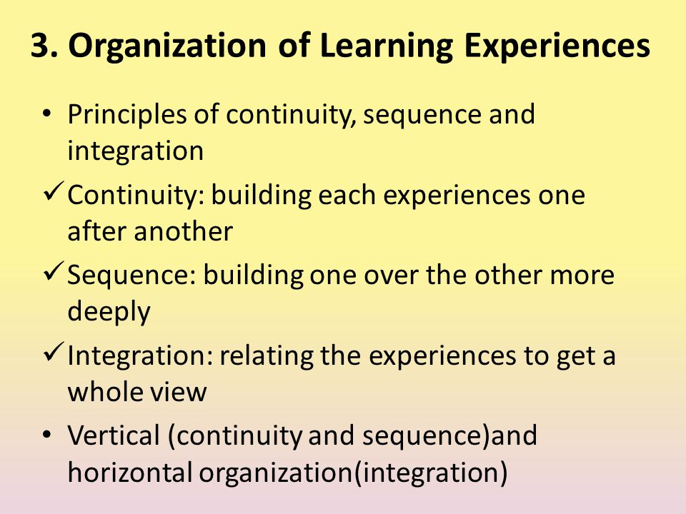 3. Organization of Learning Experiences Principles of continuity, sequence and integration Continuity: building each experiences one after another Seq
