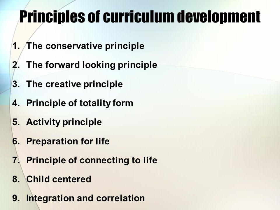 Principles of curriculum development 1.The conservative principle 2.The forward looking principle 3.The creative principle 4.Principle of totality for