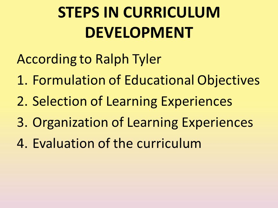 STEPS IN CURRICULUM DEVELOPMENT According to Ralph Tyler 1.Formulation of Educational Objectives 2.Selection of Learning Experiences 3.Organization of