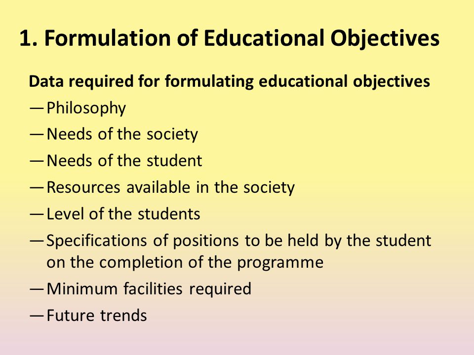 1. Formulation of Educational Objectives Data required for formulating educational objectives ―Philosophy ―Needs of the society ―Needs of the student