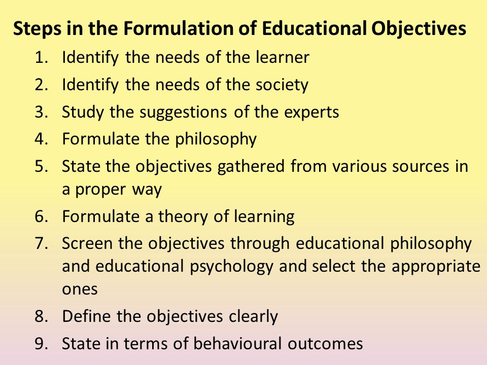 Steps in the Formulation of Educational Objectives 1.Identify the needs of the learner 2.Identify the needs of the society 3.Study the suggestions of