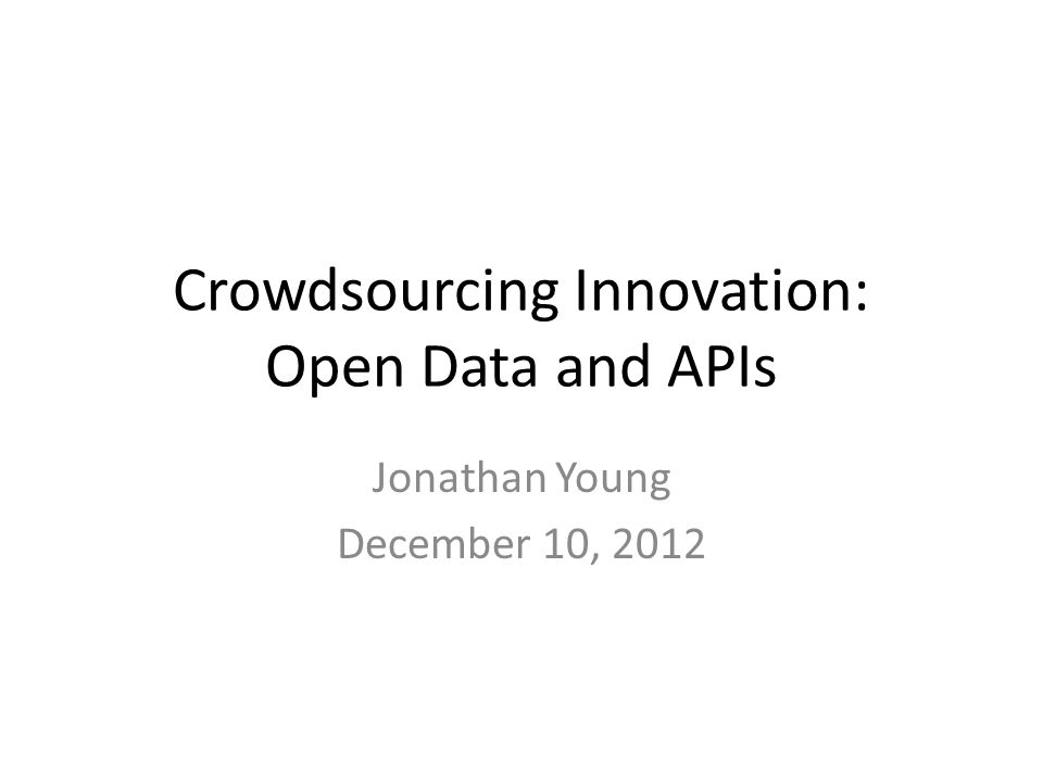 Crowdsourcing Innovation: Open Data and APIs Jonathan Young December 10, 2012