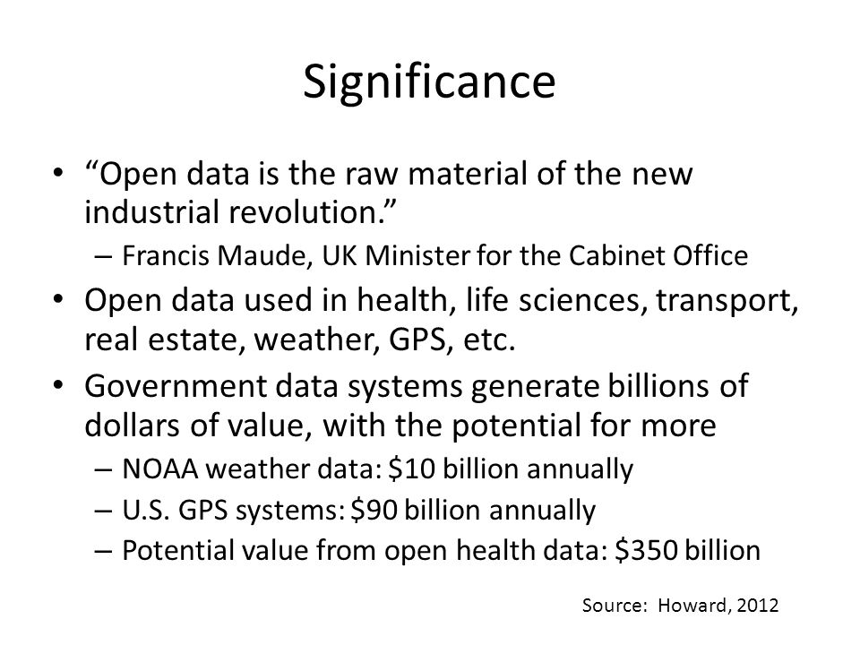 Significance Open data is the raw material of the new industrial revolution. – Francis Maude, UK Minister for the Cabinet Office Open data used in health, life sciences, transport, real estate, weather, GPS, etc.