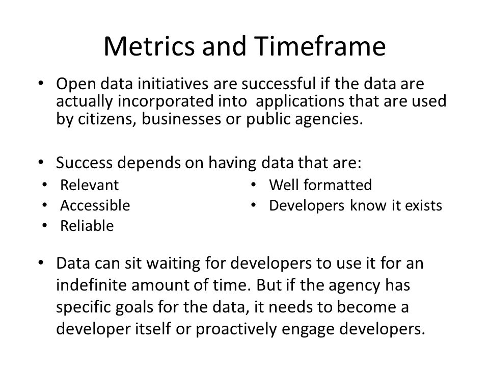 Metrics and Timeframe Relevant Accessible Reliable Well formatted Developers know it exists Open data initiatives are successful if the data are actually incorporated into applications that are used by citizens, businesses or public agencies.