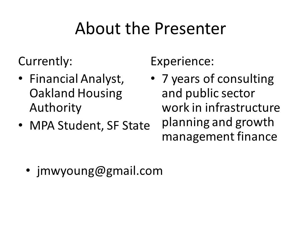 About the Presenter Currently: Financial Analyst, Oakland Housing Authority MPA Student, SF State Experience: 7 years of consulting and public sector work in infrastructure planning and growth management finance jmwyoung@gmail.com
