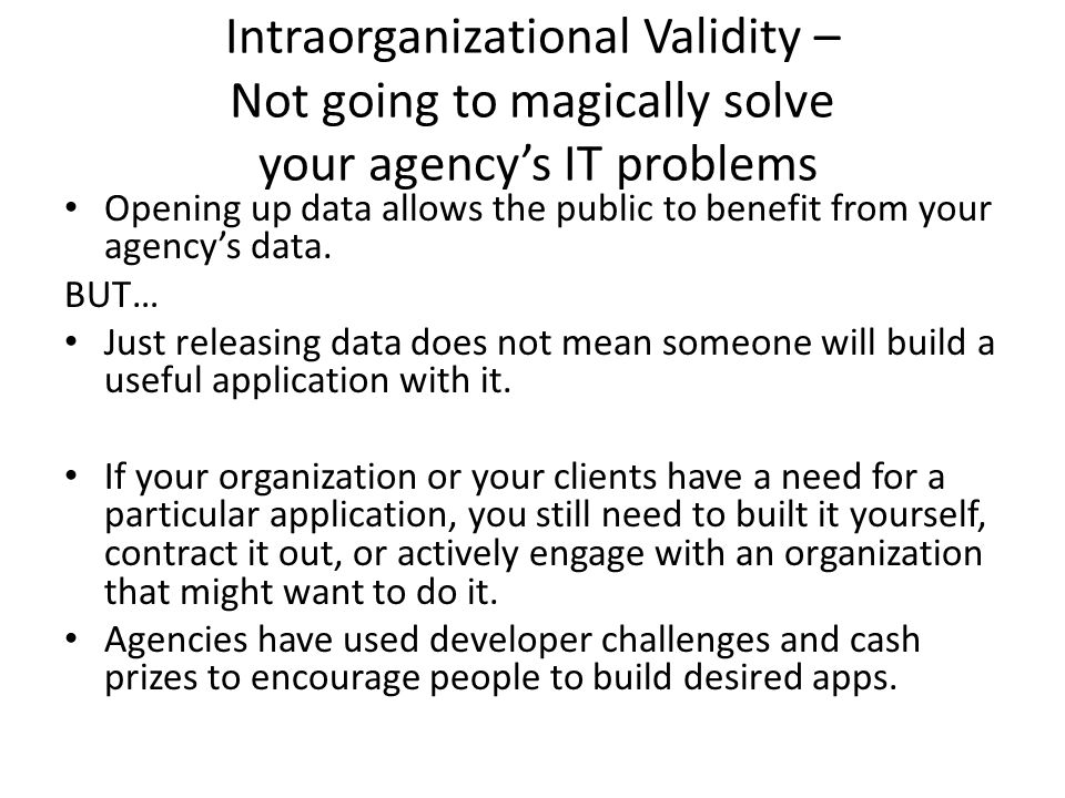 Intraorganizational Validity – Not going to magically solve your agency's IT problems Opening up data allows the public to benefit from your agency's data.