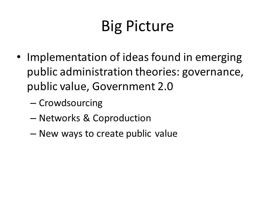 Big Picture Implementation of ideas found in emerging public administration theories: governance, public value, Government 2.0 – Crowdsourcing – Networks & Coproduction – New ways to create public value