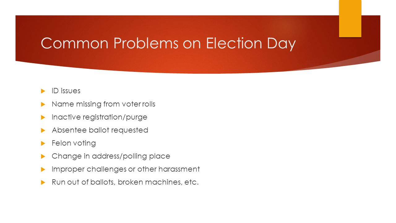 Common Problems on Election Day  ID issues  Name missing from voter rolls  Inactive registration/purge  Absentee ballot requested  Felon voting  Change in address/polling place  Improper challenges or other harassment  Run out of ballots, broken machines, etc.