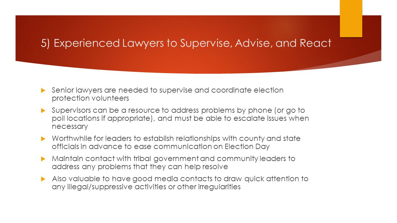 5) Experienced Lawyers to Supervise, Advise, and React  Senior lawyers are needed to supervise and coordinate election protection volunteers  Supervisors can be a resource to address problems by phone (or go to poll locations if appropriate), and must be able to escalate issues when necessary  Worthwhile for leaders to establish relationships with county and state officials in advance to ease communication on Election Day  Maintain contact with tribal government and community leaders to address any problems that they can help resolve  Also valuable to have good media contacts to draw quick attention to any illegal/suppressive activities or other irregularities