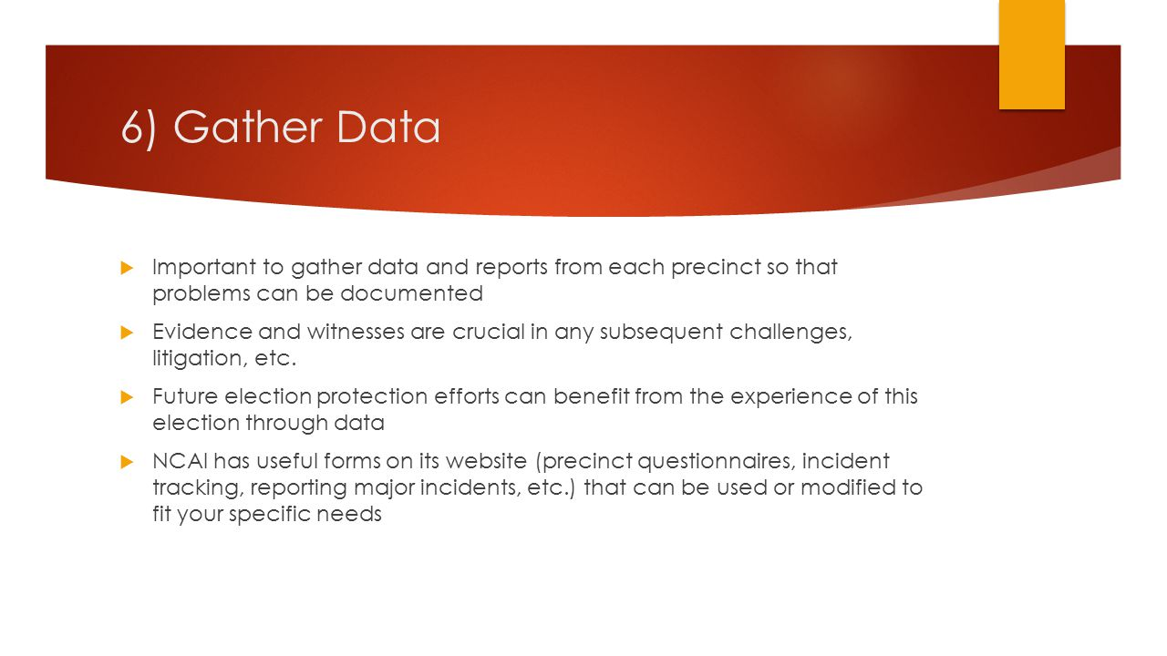 6) Gather Data  Important to gather data and reports from each precinct so that problems can be documented  Evidence and witnesses are crucial in any subsequent challenges, litigation, etc.