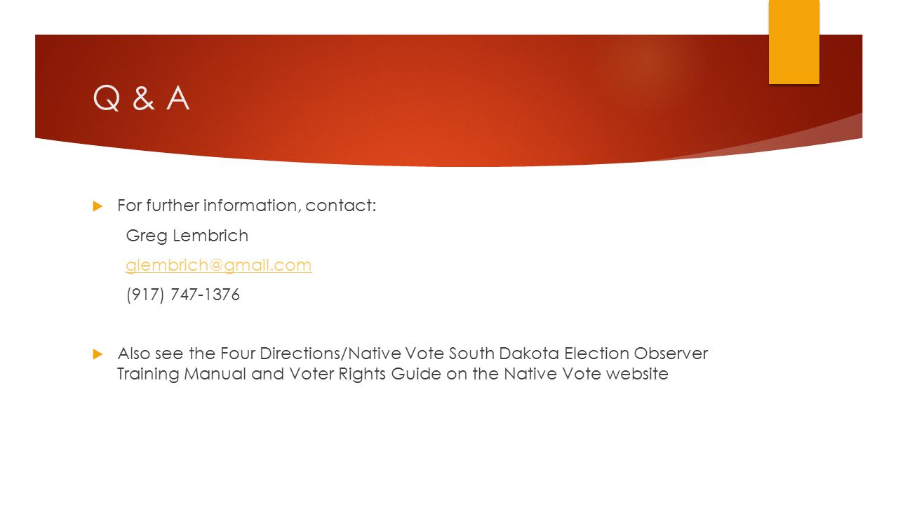 Q & A  For further information, contact: Greg Lembrich glembrich@gmail.com (917) 747-1376  Also see the Four Directions/Native Vote South Dakota Election Observer Training Manual and Voter Rights Guide on the Native Vote website