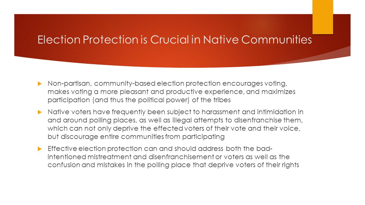 Election Protection is Crucial in Native Communities  Non-partisan, community-based election protection encourages voting, makes voting a more pleasant and productive experience, and maximizes participation (and thus the political power) of the tribes  Native voters have frequently been subject to harassment and intimidation in and around polling places, as well as illegal attempts to disenfranchise them, which can not only deprive the effected voters of their vote and their voice, but discourage entire communities from participating  Effective election protection can and should address both the bad- intentioned mistreatment and disenfranchisement or voters as well as the confusion and mistakes in the polling place that deprive voters of their rights