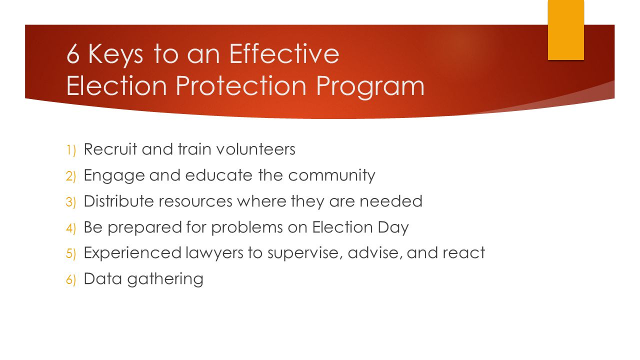 1) Recruit and Train Volunteers  Volunteers can be lawyers, law students, or interested non-lawyers  The basics of election law, poll watching, and voter rights are not legally complex and anyone can be trained to be an effective election observer  Regardless of experience, all volunteers (even lawyers) need effective training  Election law and procedures can vary considerably from state to state, so training needs to be tailored to the particular state  Various election law resources for each state are available online, including through ACLU, Lawyers Committee, Brennan Center, and also from each state's Secretary of State (or other election official)