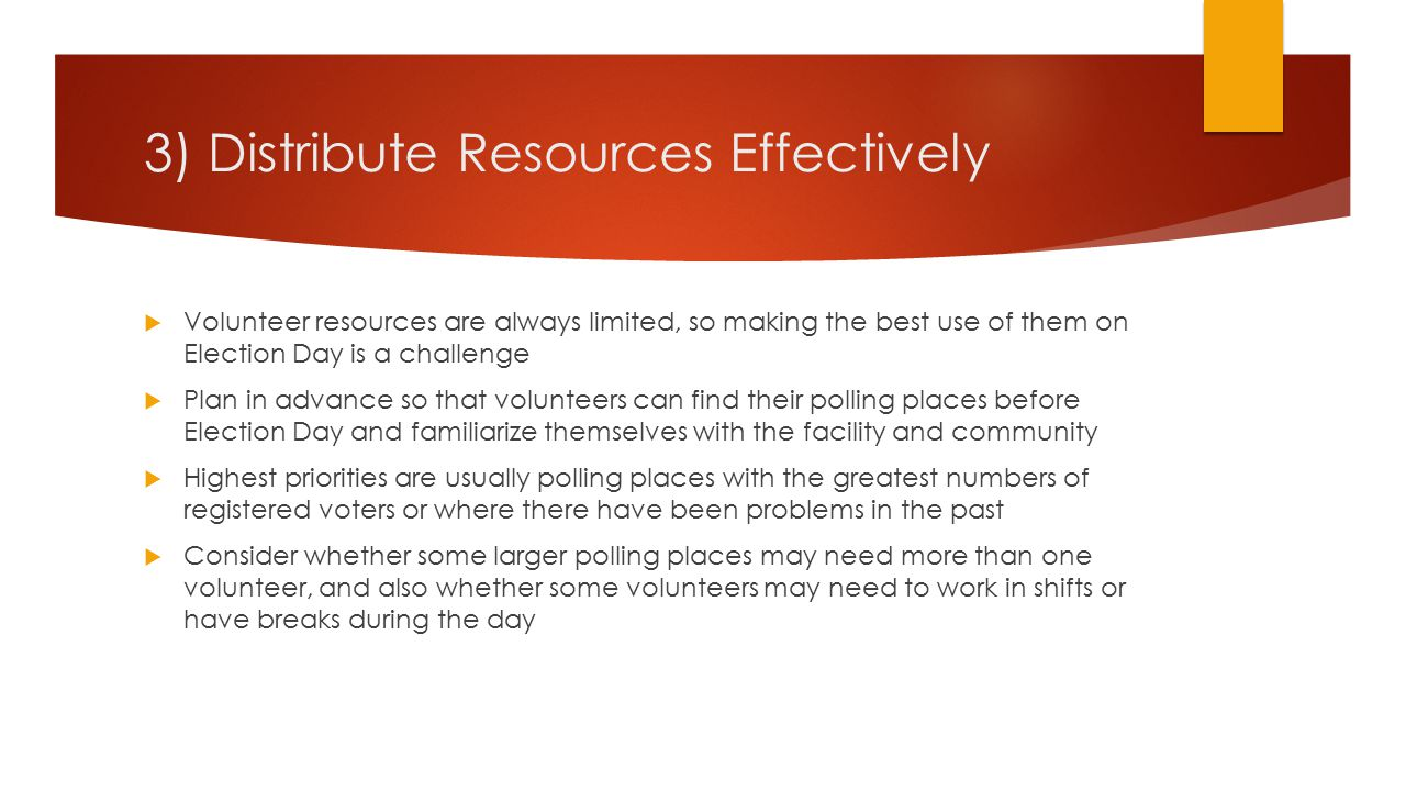 3) Distribute Resources Effectively  Volunteer resources are always limited, so making the best use of them on Election Day is a challenge  Plan in advance so that volunteers can find their polling places before Election Day and familiarize themselves with the facility and community  Highest priorities are usually polling places with the greatest numbers of registered voters or where there have been problems in the past  Consider whether some larger polling places may need more than one volunteer, and also whether some volunteers may need to work in shifts or have breaks during the day