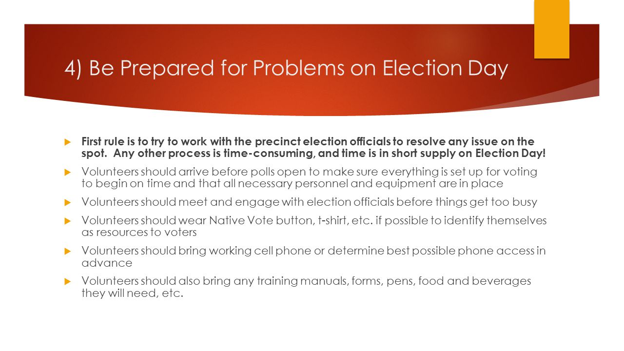 4) Be Prepared for Problems on Election Day  Volunteers need to be prepared to contact local election officials if necessary and/or to ask precinct workers to do so when appropriate  Volunteers should have contact information for county and state officials, as well as the supervisor/coordinator of the local election protection program  Volunteers should document their activities, particularly any major incidents, but should not focus too much on forms; most important thing is to keep concentration on protecting voter rights  Volunteers should trust their instincts (If something seems wrong, it probably is)  Volunteers must speak up when there is a problem
