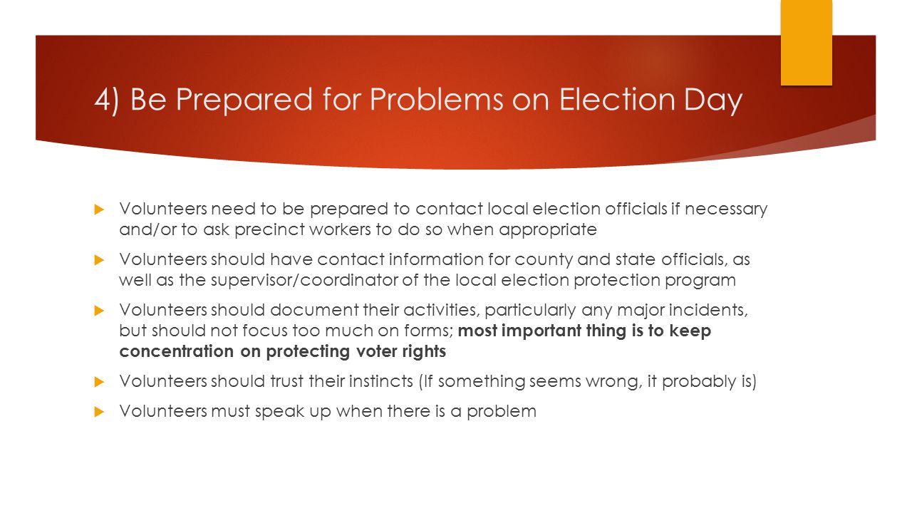4) Be Prepared for Problems on Election Day  Volunteers need to be prepared to contact local election officials if necessary and/or to ask precinct workers to do so when appropriate  Volunteers should have contact information for county and state officials, as well as the supervisor/coordinator of the local election protection program  Volunteers should document their activities, particularly any major incidents, but should not focus too much on forms; most important thing is to keep concentration on protecting voter rights  Volunteers should trust their instincts (If something seems wrong, it probably is)  Volunteers must speak up when there is a problem