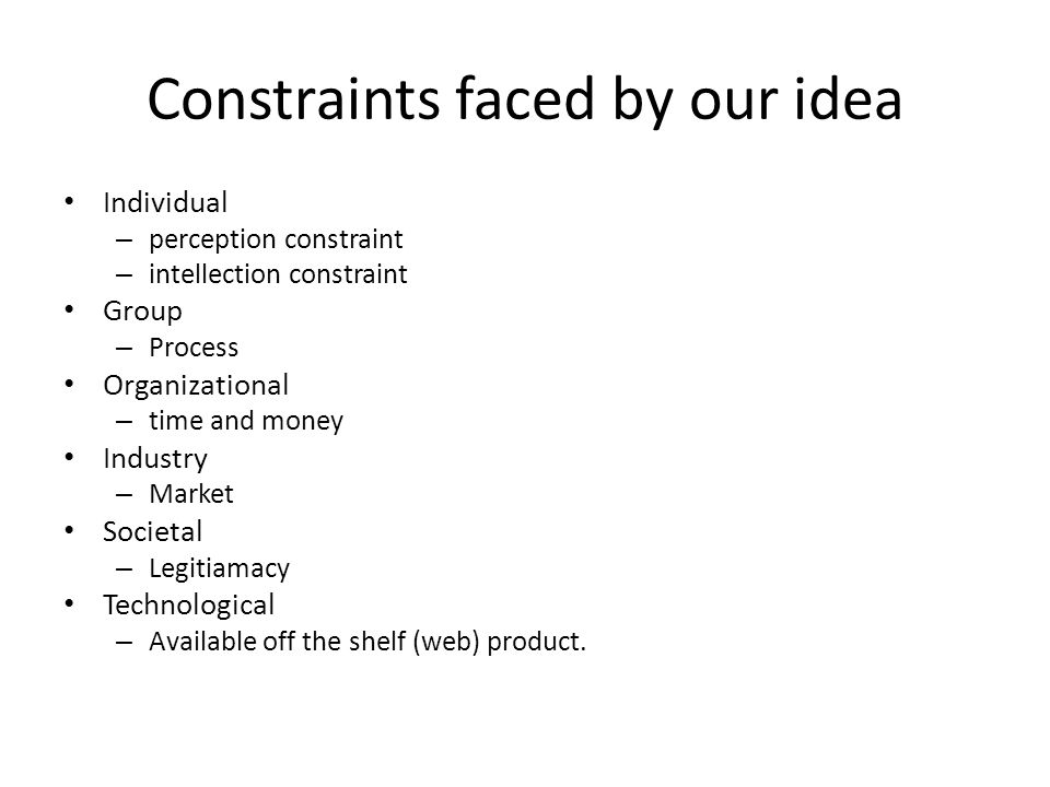 Constraints faced by our idea Individual – perception constraint – intellection constraint Group – Process Organizational – time and money Industry – Market Societal – Legitiamacy Technological – Available off the shelf (web) product.