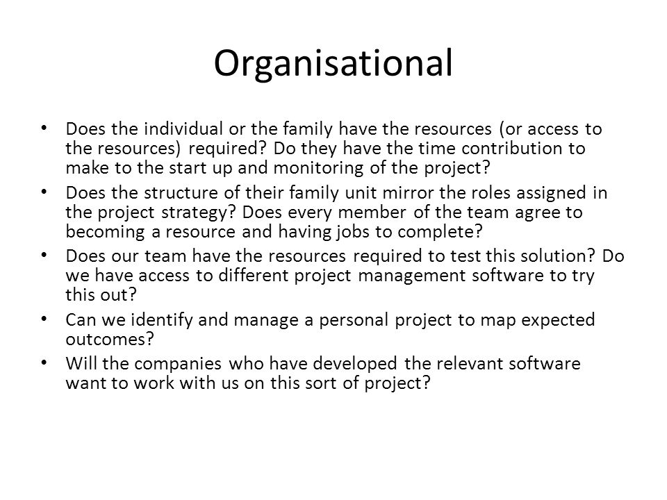 Organisational Does the individual or the family have the resources (or access to the resources) required.