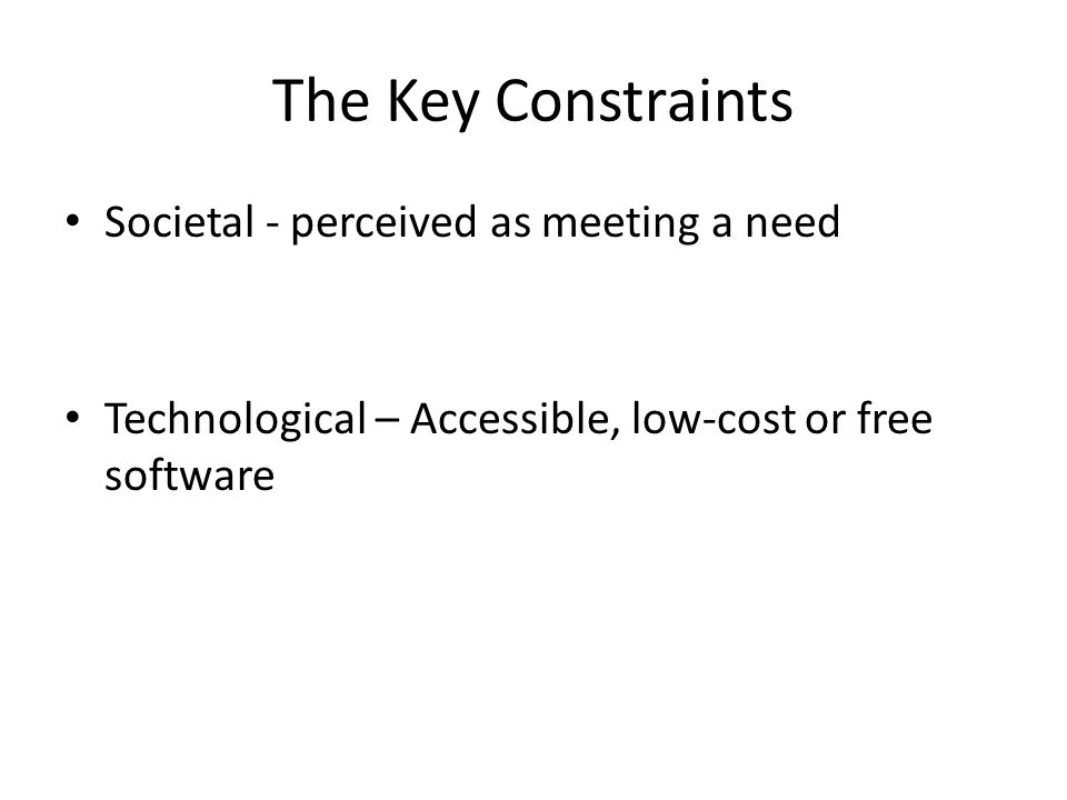 The Key Constraints Societal - perceived as meeting a need Technological – Accessible, low-cost or free software