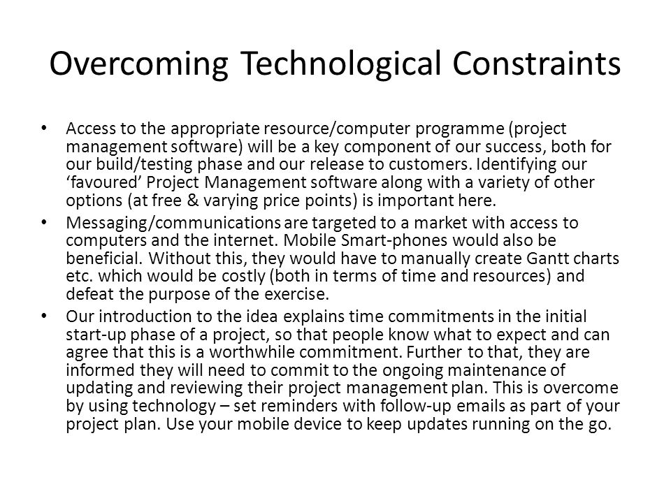 Overcoming Technological Constraints Access to the appropriate resource/computer programme (project management software) will be a key component of our success, both for our build/testing phase and our release to customers.