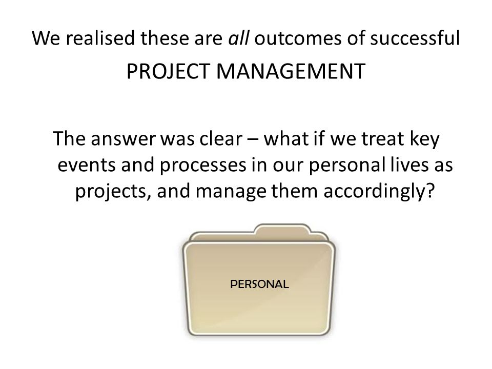 We realised these are all outcomes of successful PROJECT MANAGEMENT The answer was clear – what if we treat key events and processes in our personal lives as projects, and manage them accordingly.