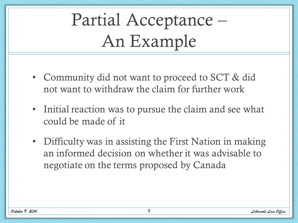 Partial Acceptance – An Example Community did not want to proceed to SCT & did not want to withdraw the claim for further work Initial reaction was to pursue the claim and see what could be made of it Difficulty was in assisting the First Nation in making an informed decision on whether it was advisable to negotiate on the terms proposed by Canada Librande Law Office October 9, 2014 9