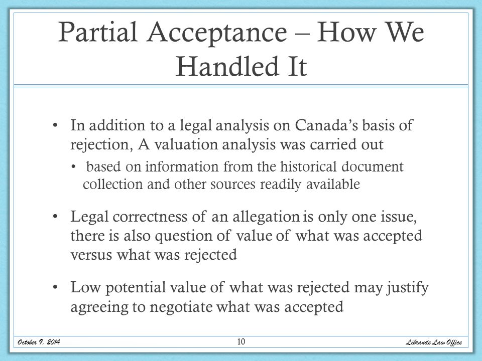 Partial Acceptance – How We Handled It In addition to a legal analysis on Canada's basis of rejection, A valuation analysis was carried out based on information from the historical document collection and other sources readily available Legal correctness of an allegation is only one issue, there is also question of value of what was accepted versus what was rejected Low potential value of what was rejected may justify agreeing to negotiate what was accepted October 9, 2014 Librande Law Office 10