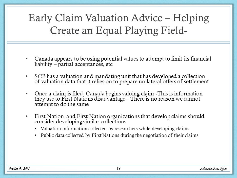 Early Claim Valuation Advice – Helping Create an Equal Playing Field- Canada appears to be using potential values to attempt to limit its financial liability – partial acceptances, etc SCB has a valuation and mandating unit that has developed a collection of valuation data that it relies on to prepare unilateral offers of settlement Once a claim is filed, Canada begins valuing claim -This is information they use to First Nations disadvantage – There is no reason we cannot attempt to do the same First Nation and First Nation organizations that develop claims should consider developing similar collections Valuation information collected by researchers while developing claims Public data collected by First Nations during the negotiation of their claims October 9, 2014 Librande Law Office 19