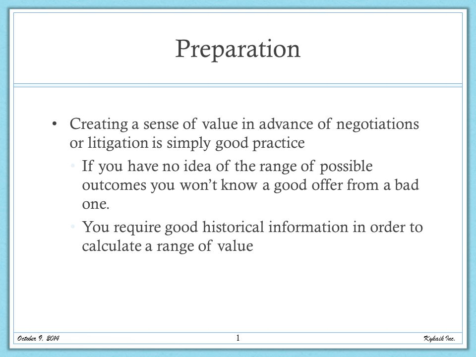 Preparation Creating a sense of value in advance of negotiations or litigation is simply good practice If you have no idea of the range of possible outcomes you won't know a good offer from a bad one.